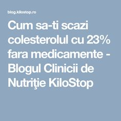 Cum sa-ti scazi colesterolul cu 23% fara medicamente - Blogul Clinicii de Nutriţie KiloStop Blog, Blogging
