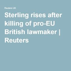 How fucking strange is that! I suppose they think it will change minds, why? Sterling rises after killing of pro-EU British lawmaker   Reuters