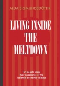 Living Inside the Meltdown - First-hand accounts of Iceland's economic collapse by Alda Sigmundsdottir