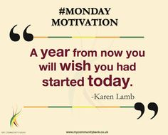 """A year from now you will wish you had started today."" -Karen Lamb #‎Monday #‎Motivation"