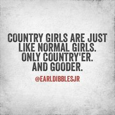 Country girls are just like normal girls. Only country'er. And gooder. -Earl Dibbles Jr.