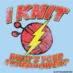 I knit (Can by bought as a t-shirt or sweatshirt here: http://www.captainleisuretees.com/s/T-Shirts/For-Her/I-Knit-Whats-Your-Superpower/session_c593be353d0b/)