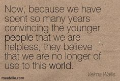 Now, because we have spent so many years convincing the younger people that we are helpless, they believe that we are no longer of use to this world.