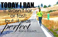 Today I ran.  It wasn't far or fast; but it was perfect - Raina Rausch
