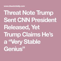 "Threat Note Trump Sent CNN President Released, Yet Trump Claims He's a ""Very Stable Genius"""