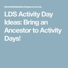 LDS Activity Day Ideas: Bring an Ancestor to Activity Days!