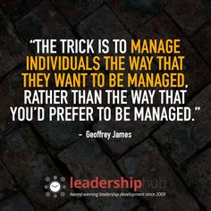 """The trick is to manage individuals the way that THEY want to be managed, rather than the way that YOU'D prefer to be managed."" – Geoffrey James #leadershipquotes"