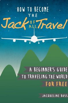 How to Become the Jack of All Travel: A Beginners Guide to Traveling the World for Free: Jacqueline Boss:
