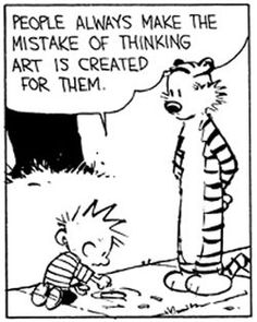 """""""People always make the mistake of thinking art is created for them."""" -Bill Watterson you must create it for you but hope that it also bring joy to others"""