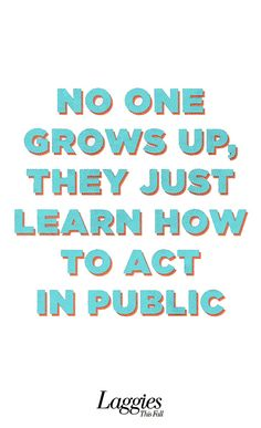 No one grows up, they just learn how to act in public. #truth