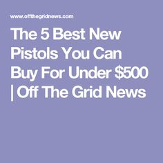 The 5 Best New Pistols You Can Buy For Under $500 | Off The Grid News