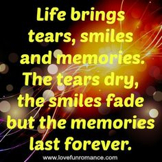 Life brings tears, smiles and memories. The tears dry, the smiles fade but the memories last forever.