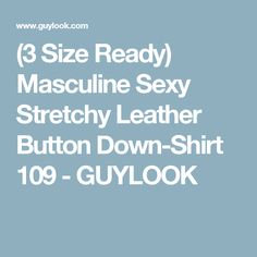 (3 Size Ready) Masculine Sexy Stretchy Leather Button Down-Shirt 109 - GUYLOOK