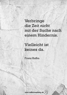 Verbringe die Zeit nicht mit der Suche nach einem Hindernis. Vielleicht ist keines da. Franz Kafka