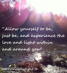 Just be and experience your life