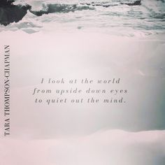 """I look at the world from upside down eyes to quiet out the mind."" Tara Thompson-Chapman"