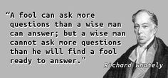 """A fool can ask more questions than a wise man can answer; but a wise man cannot ask more questions than he will find a fool ready to answer."" — Richard Whately, ""Thoughts and Apophthegms fro…"