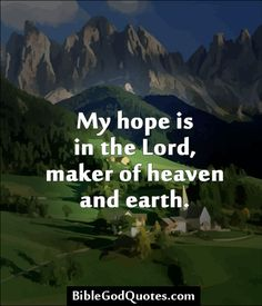 My hope is in the Lord, maker of heaven and earth. http://biblegodquotes.com/my-hope-is-in-the-lord/