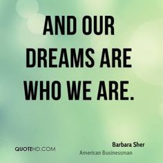 """""""And our dreams are who we are."""" - Barbara Sher  Quotes - #quotes #dreams #our dreams"""