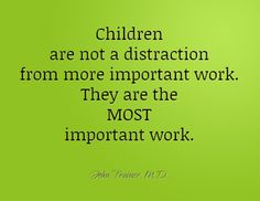 Children are not a distraction from more important work. They are the MOST important work. John Trainer, M.D.