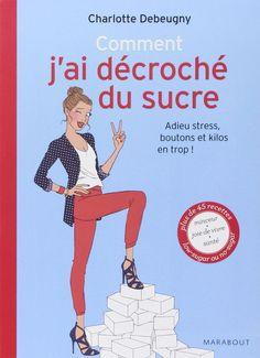 Amazon.fr - Comment j'ai décroché du sucre adieu stress, boutons et kilos en trop - Charlotte Debeugny - Livres