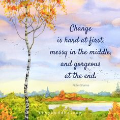 """Change is hard at first, messy in the middle, and gorgeous at the end."" ~Robin Sharma"