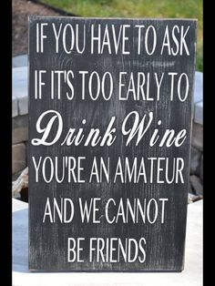 If you have to ask if it's too early to drink wine you're an amateur and we cannot be friends sign, Funny wine sign, Custom sign Wine Signs, Bar Signs, Drinking Quotes, Wine Quotes, In Vino Veritas, Wine Drinks, Beverages, Funny Signs, Wisdom Quotes