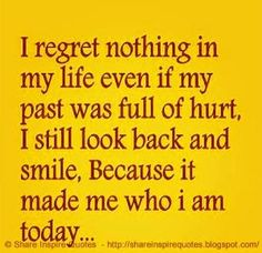 I regret nothing in My LIFE, Even if my past was full of hurt, I still look back and smile because it made me, Who I AM TODAY | Share Inspire Quotes - Inspiring Quotes | Love Quotes | Funny Quotes | Quotes about Life by Share Inspire Quotes
