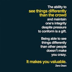 The ability to see things differently than the crowd and maintain one's integrity despite pressure to conform is a gift. Being able to see things differently than other people doesn't make you crazy. It makes you valuable.