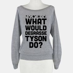 One of the most important science questions of all time: What would Neil deGrasse Tyson do? For all your attempting to understand the cosmos and science related needs, this nerdy t shirt is perfect... | Beautiful Designs on Graphic Tees, Tanks and Long Sleeve Shirts with New Items Every Day. Satisfaction Guaranteed. Easy Returns.