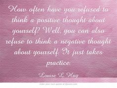 How often have you refused to think a positive thought about yourself? Well, you can also refuse to think a negative thought about yourself. It just takes practice.