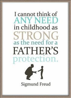 ", ""I can't think of any need in childhood as strong as the need for a Father's protection."" ~ Sigmund Freud, father quote, #dad"