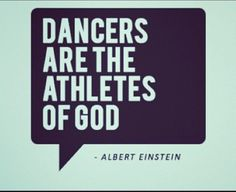 Dancers are the athletes of God.  Albert Einstein was a smart man!