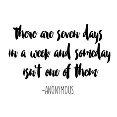 There are seven days in a week, and 'someday' isn't one of them.  Stop putting off your dreams, start making changes today.  #projectoutward #weeklyquote #inspiration #dreams #justdoit