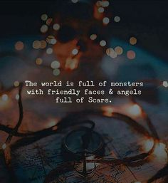 The world is full of monsters with friendly faces .... and angels full of scars.