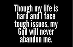 Though my life is hard and I face tough issues, my God will never abandon me.