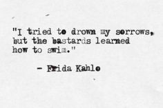 I tried to drown my sorrows, but the bastards learned how to swim. Frida Kahlo