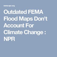 Outdated FEMA Flood Maps Don't Account For Climate Change : NPR