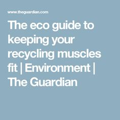 The eco guide to keeping your recycling muscles fit | Environment | The Guardian