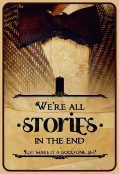 """""""We're all stories in the end, just make it a good one eh?""""- DoctorWho"""