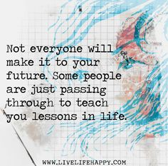 Not everyone will make it to your future. Some people are just passing through to teach you lessons in life.