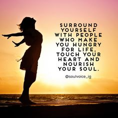 Surround yourself with people who make you hungry for LIFE, touch your HEART and nourish your SOUL.