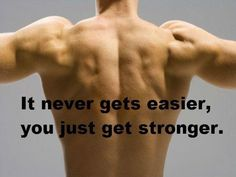 It never gets easier, you just get stronger!