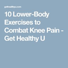10 Lower-Body Exercises to Combat Knee Pain - Get Healthy U