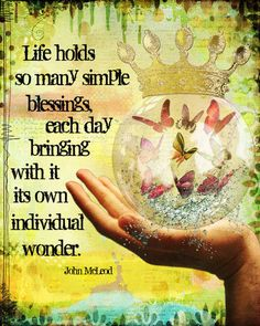 Life holds so many simple blessings, each day bringing w/ it its own individual wonder ~ John McLeod