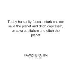 """Fawzi Ibrahim - """"Today humanity faces a stark choice: save the planet and ditch capitalism, or save..."""". humanity, choices, earth, capitalism, conservation, environmentalism, ecology"""