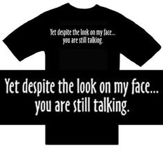 Funny T-Shirts ~ Yet Despite The Look On My Face...You Are Still Talking ~ Humorous Slogans Comical Sayings Shirt; Novelty Item Made of 100% Cotton Adult Size (XL) Extra Large; Great Gift Idea (Mens, Youth, Teens, & Adults T-Shirts) T-Shirts, http://www.amazon.com/dp/B001YIOAOE/ref=cm_sw_r_pi_dp_F5K2pb0JMZVDN