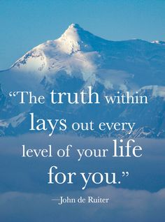 """""""The truth within lays out every level of your life for you."""" —John de Ruiter"""