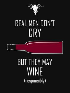 """Real Men Don't Cry -- But They May Wine"" by Samuel Sheats on Redbubble. Apparel and merchandise. #realmen #crying #wine #alcohol #libations #zinfandel #cabernet #merlot #pinot #humor #drinking"