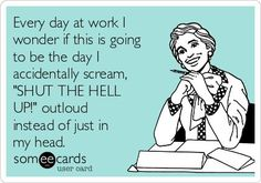 """Every day at work I wonder if this is going to be the day I accidentally scream, """"SHUT THE HELL UP!"""" outloud instead of just in my head."""